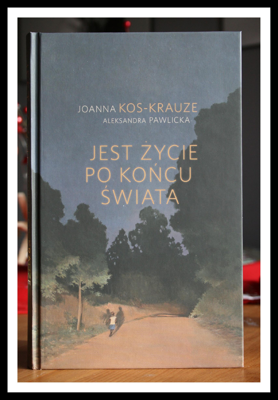 """""""Jest życie po końcu świata"""" – Joanna Kos – Krauze, Aleksandra Pawlicka"""